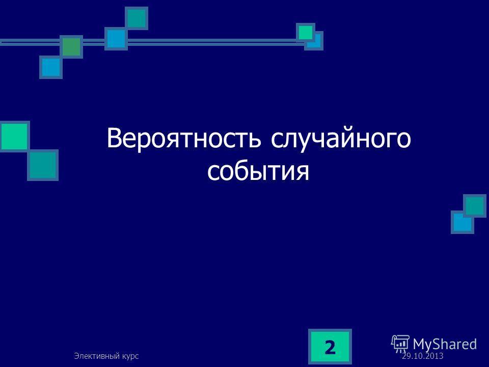 29.10.2013Элективный курс 2 Вероятность случайного события