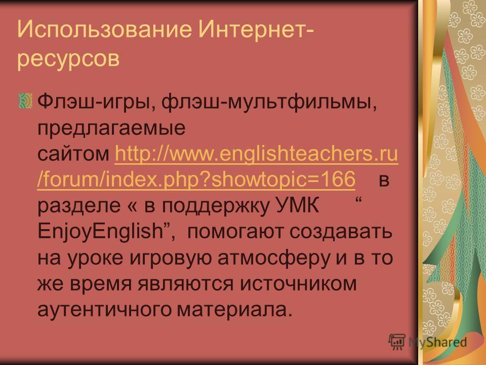 Использование Интернет- ресурсов Флэш-игры, флэш-мультфильмы, предлагаемые сайтом http://www.englishteachers.ru /forum/index.php?showtopic=166 в разделе « в поддержку УМК EnjoyEnglish, помогают создавать на уроке игровую атмосферу и в то же время явл