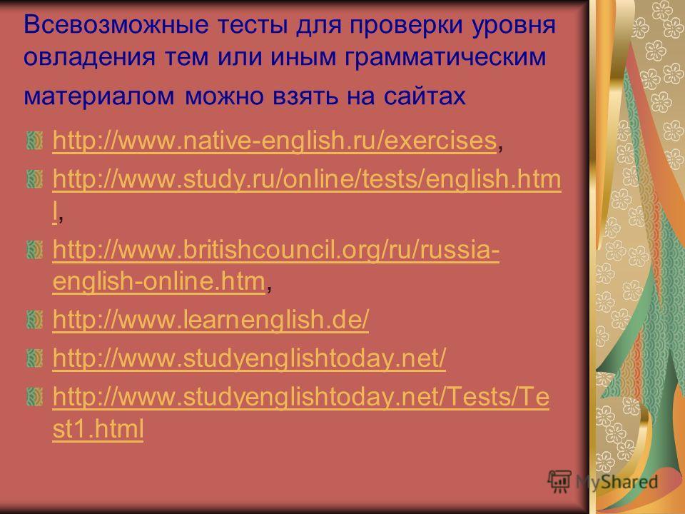 Всевозможные тесты для проверки уровня овладения тем или иным грамматическим материалом можно взять на сайтах http://www.native-english.ru/exerciseshttp://www.native-english.ru/exercises, http://www.study.ru/online/tests/english.htm lhttp://www.study