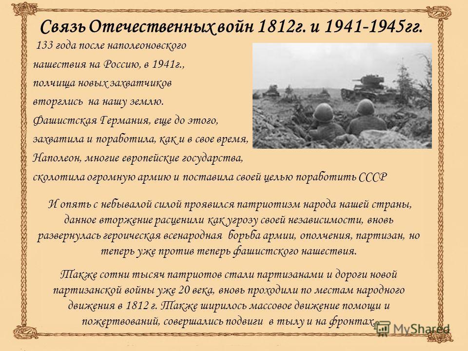 Связь Отечественных войн 1812г. и 1941-1945гг. 133 года после наполеоновского нашествия на Россию, в 1941г., полчища новых захватчиков вторглись на нашу землю. Фашистская Германия, еще до этого, захватила и поработила, как и в свое время, Наполеон, м
