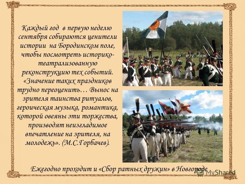 Каждый год в первую неделю сентября собираются ценители истории на Бородинском поле, чтобы посмотреть историко- театрализованную реконструкцию тех событий. «Значение таких праздников трудно переоценить… Вынос на зрителя таинства ритуалов, героическая