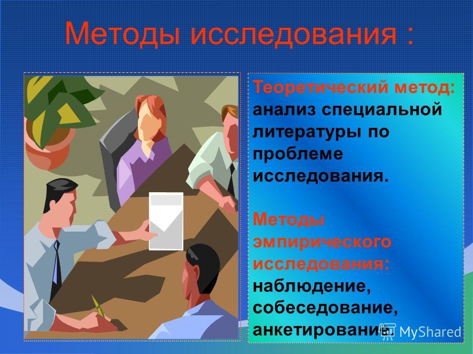 Методы исследования : Теоретический метод: анализ специальной литературы по проблеме исследования. Методы эмпирического исследования: наблюдение, собеседование, анкетирование.
