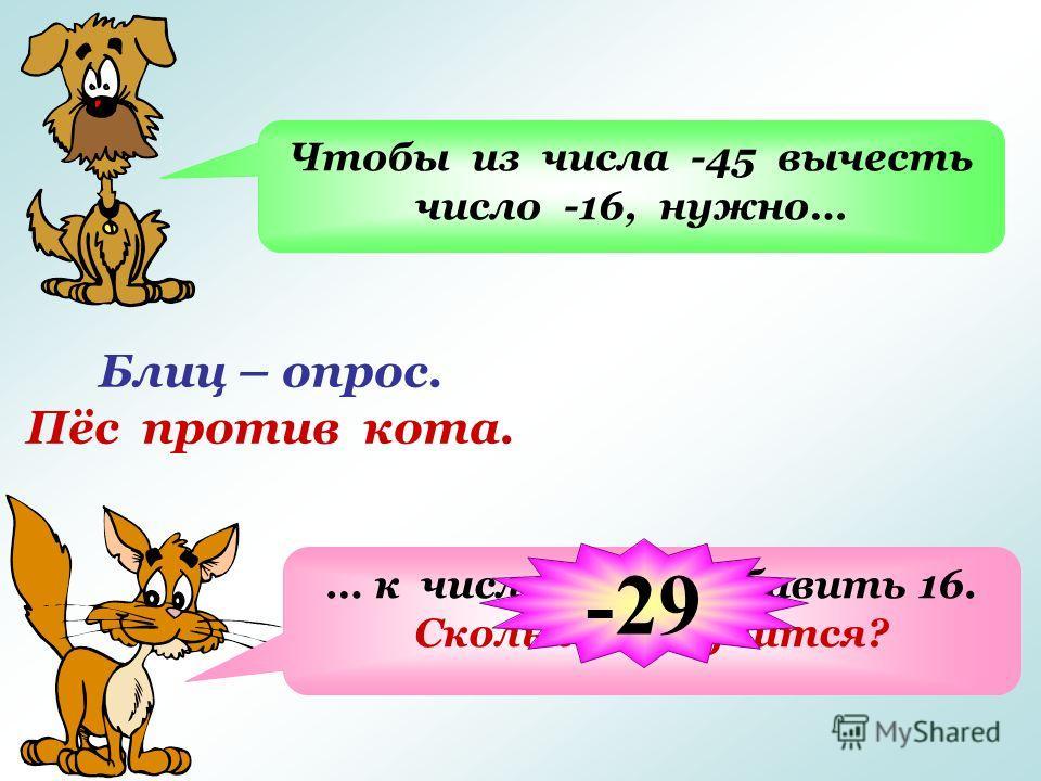Блиц – опрос. Пёс против кота. Чтобы из числа -45 вычесть число -16, нужно… … к числу -45 прибавить 16. Сколько получится? -29