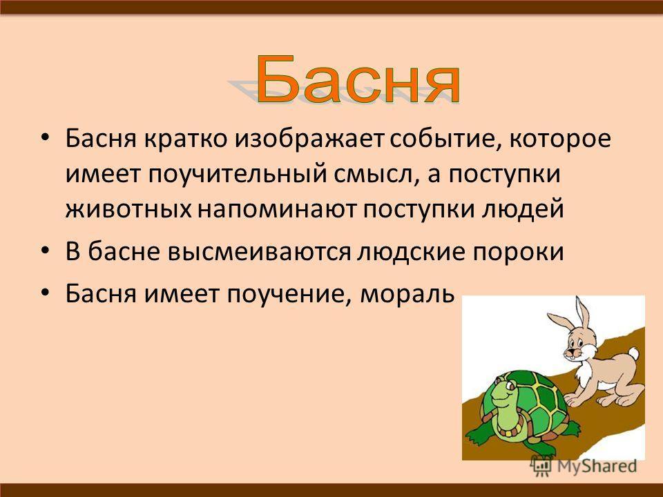 Басня кратко изображает событие, которое имеет поучительный смысл, а поступки животных напоминают поступки людей В басне высмеиваются людские пороки Басня имеет поучение, мораль