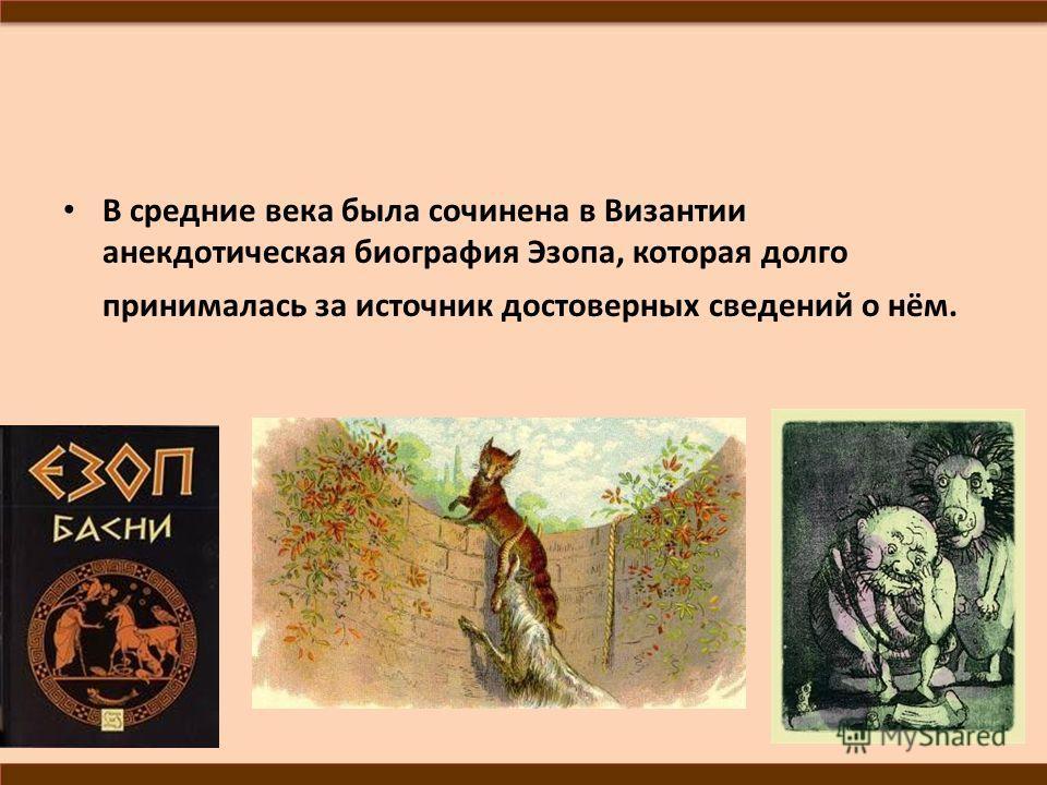 В средние века была сочинена в Византии анекдотическая биография Эзопа, которая долго принималась за источник достоверных сведений о нём.