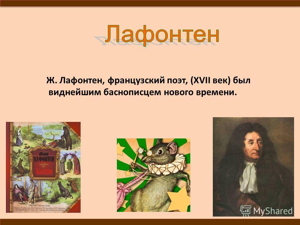 Ж. Лафонтен, французский поэт, (XVII век) был виднейшим баснописцем нового времени.