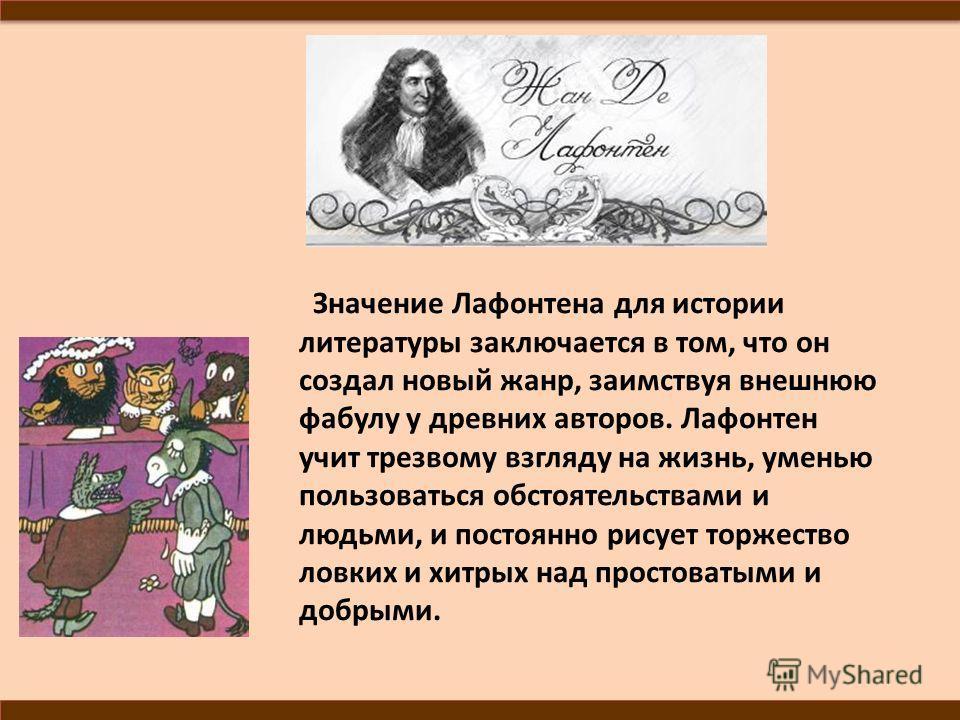 Значение Лафонтена для истории литературы заключается в том, что он создал новый жанр, заимствуя внешнюю фабулу у древних авторов. Лафонтен учит трезвому взгляду на жизнь, уменью пользоваться обстоятельствами и людьми, и постоянно рисует торжество ло