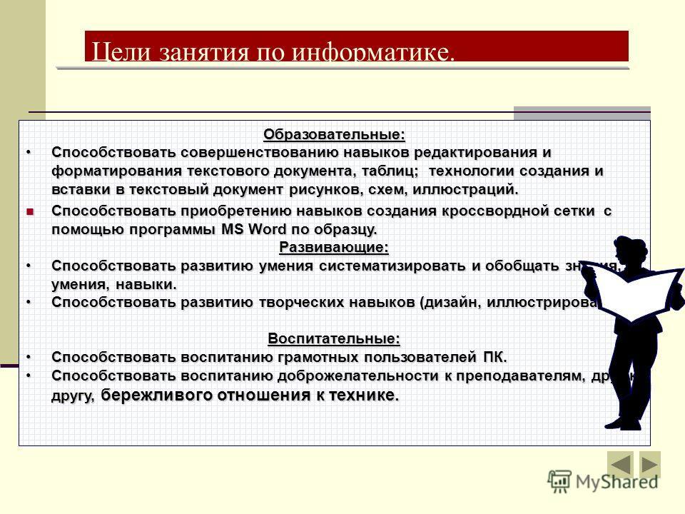 Цели занятия по информатике. Образовательные: Способствовать совершенствованию навыков редактирования и форматирования текстового документа, таблиц; технологии создания и вставки в текстовый документ рисунков, схем, иллюстраций.Способствовать соверше