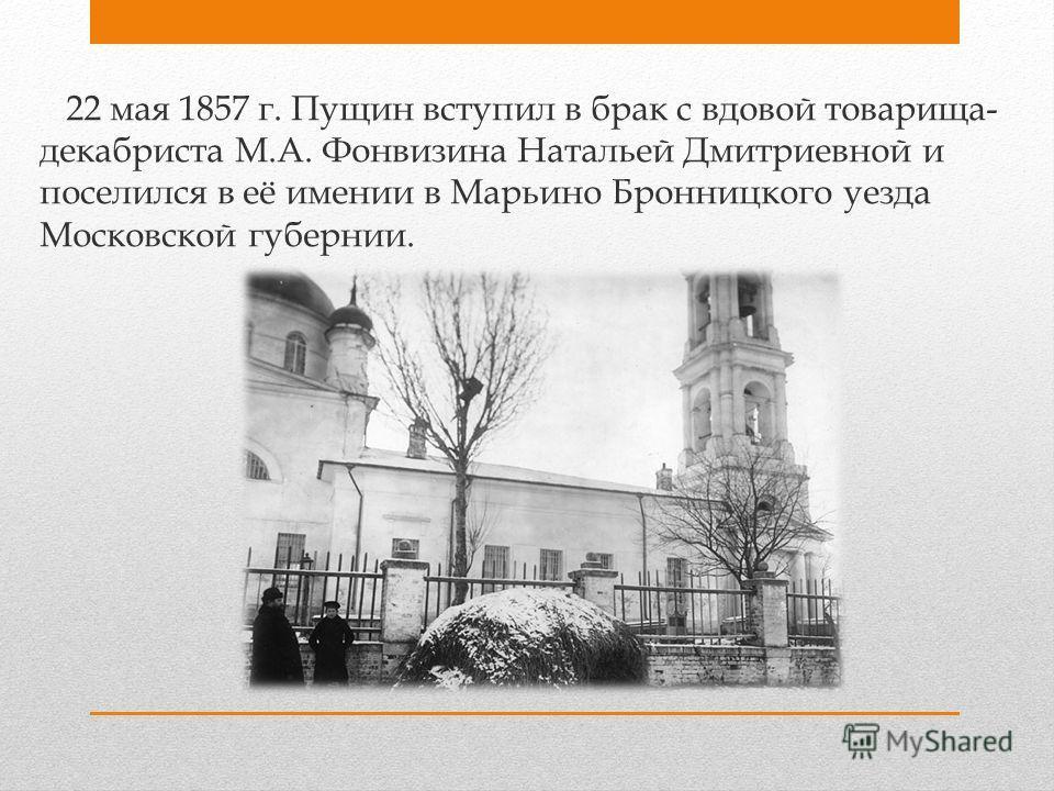 22 мая 1857 г. Пущин вступил в брак с вдовой товарища- декабриста М.А. Фонвизина Натальей Дмитриевной и поселился в её имении в Марьино Бронницкого уезда Московской губернии.