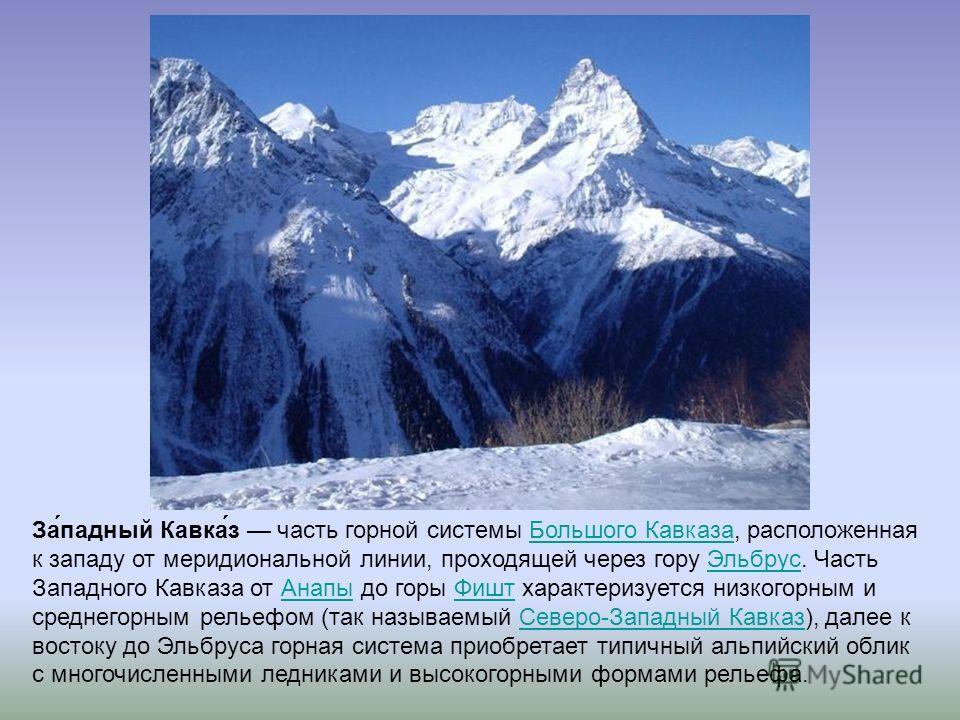 За́падный Кавка́з часть горной системы Большого Кавказа, расположенная к западу от меридиональной линии, проходящей через гору Эльбрус. Часть Западного Кавказа от Анапы до горы Фишт характеризуется низкогорным и среднегорным рельефом (так называемый