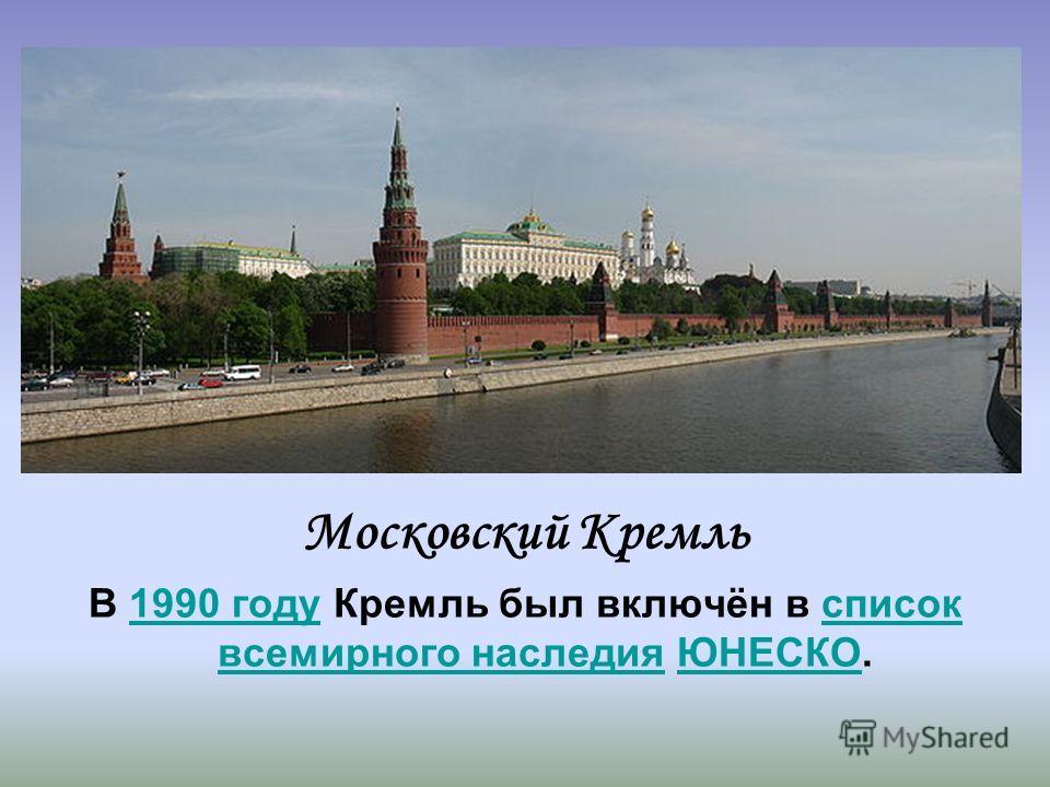 Московский Кремль В 1990 году Кремль был включён в список всемирного наследия ЮНЕСКО.1990 годусписок всемирного наследияЮНЕСКО