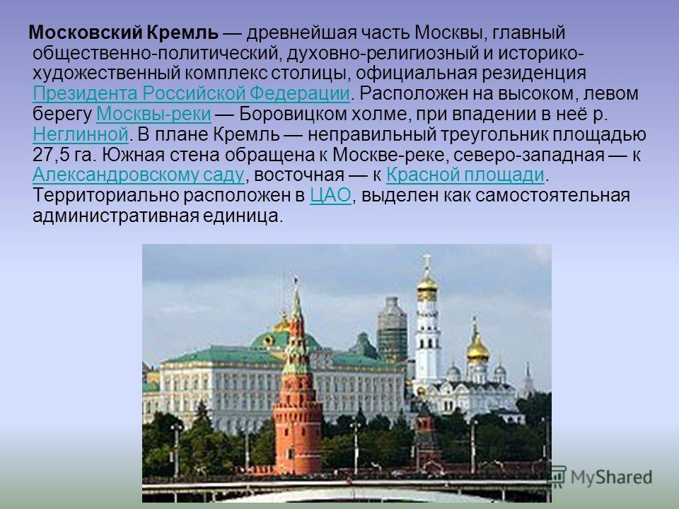 Московский Кремль древнейшая часть Москвы, главный общественно-политический, духовно-религиозный и историко- художественный комплекс столицы, официальная резиденция Президента Российской Федерации. Расположен на высоком, левом берегу Москвы-реки Боро