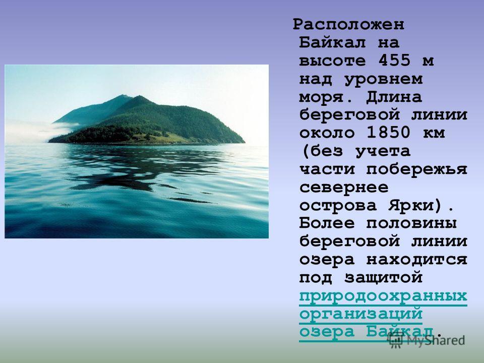 Расположен Байкал на высоте 455 м над уровнем моря. Длина береговой линии около 1850 км (без учета части побережья севернее острова Ярки). Более половины береговой линии озера находится под защитой природоохранных организаций озера Байкал. природоохр