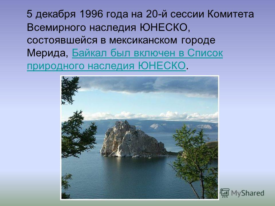 5 декабря 1996 года на 20-й сессии Комитета Всемирного наследия ЮНЕСКО, состоявшейся в мексиканском городе Мерида, Байкал был включен в Список природного наследия ЮНЕСКО.Байкал был включен в Список природного наследия ЮНЕСКО