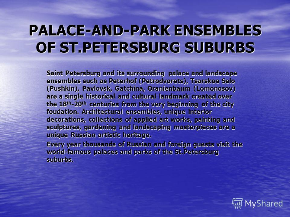 PALACE-AND-PARK ENSEMBLES OF ST.PETERSBURG SUBURBS Saint Petersburg and its surrounding palace and landscape ensembles such as Peterhof (Petrodvorets), Tsarskoe Selo (Pushkin), Pavlovsk, Gatchina, Oranienbaum (Lomonosov) are a single historical and c