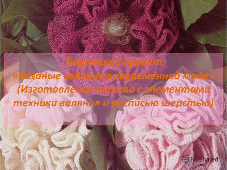 Творческий проект «Вязаные изделия в современной моде» (Изготовление пальто с элементами техники валяния и росписью шерстью)