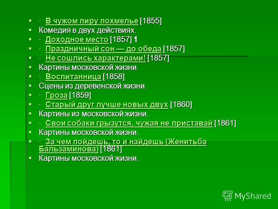 · В чужом пиру похмелье [1855] · В чужом пиру похмелье [1855]В чужом пиру похмельеВ чужом пиру похмелье Комедия в двух действиях. Комедия в двух действиях. · Доходное место [1857] 1 · Доходное место [1857] 1Доходное местоДоходное место · Праздничный