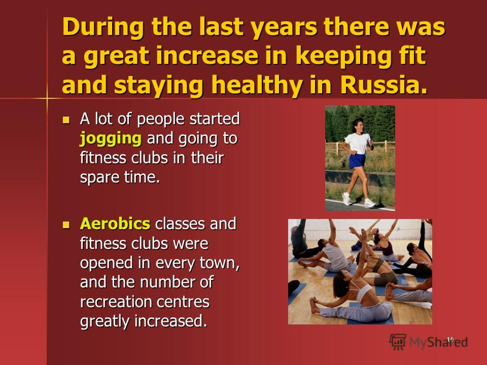 16 During the last years there was a great increase in keeping fit and staying healthy in Russia. A lot of people started jogging and going to fitness clubs in their spare time. Aerobics classes and fitness clubs were opened in every town, and the nu