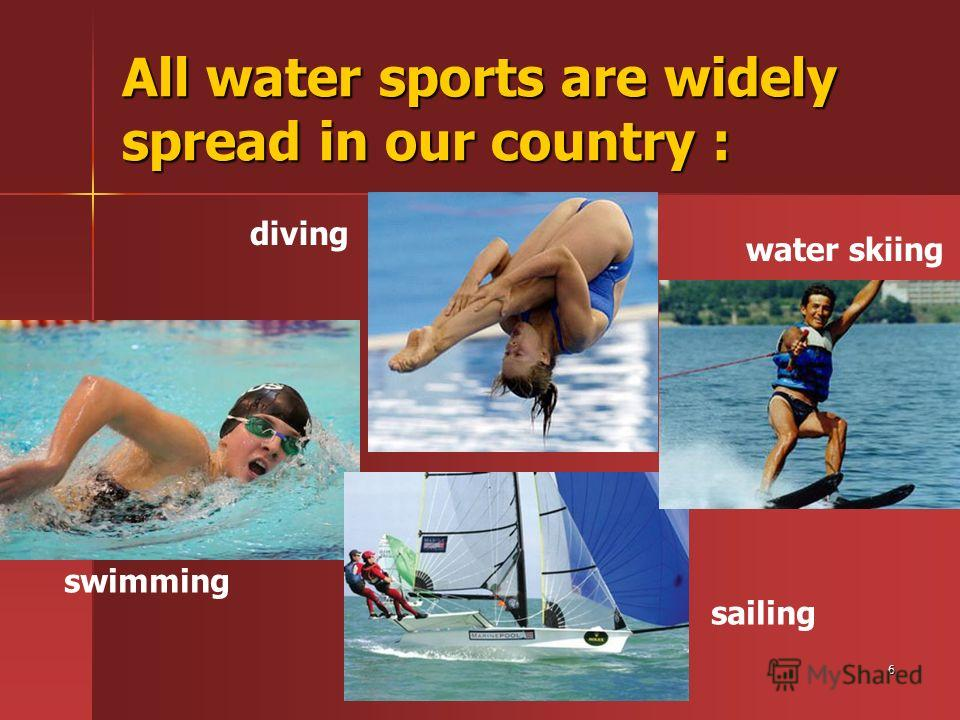 6 All water sports are widely spread in our country : swimming diving sailing water skiing