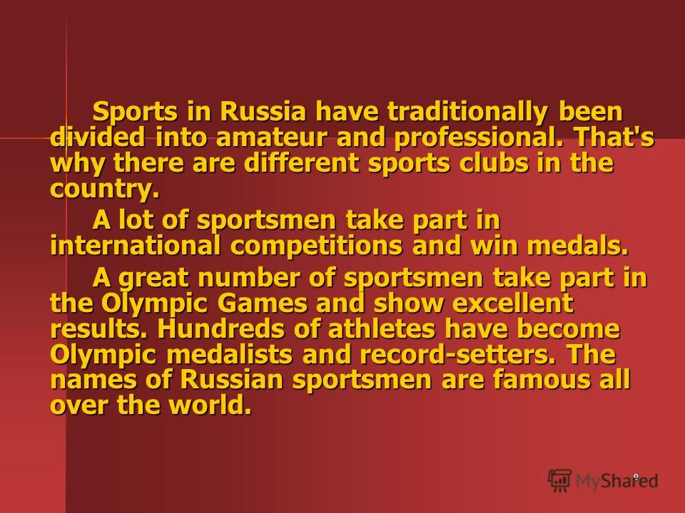 9 Sports in Russia have traditionally been divided into amateur and professional. That's why there are different sports clubs in the country. A lot of sportsmen take part in international competitions and win medals. A great number of sportsmen take