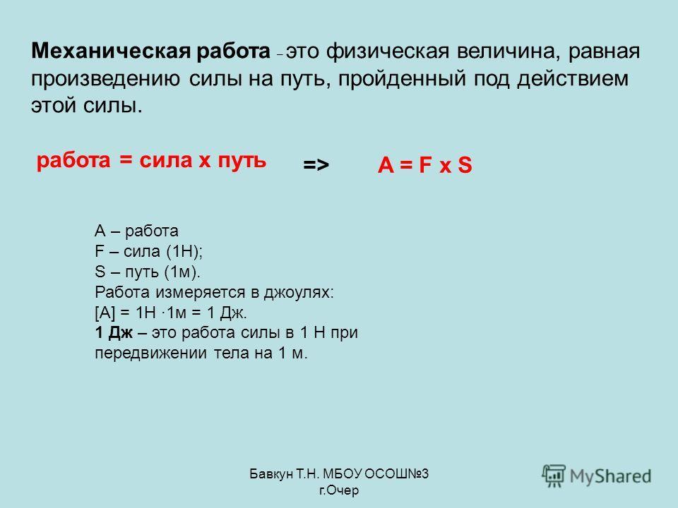 Бавкун Т.Н. МБОУ ОСОШ3 г.Очер Механическая работа – это физическая величина, равная произведению силы на путь, пройденный под действием этой силы. А – работа F – сила (1Н); S – путь (1м). Работа измеряется в джоулях: [A] = 1Н ·1м = 1 Дж. 1 Дж – это р