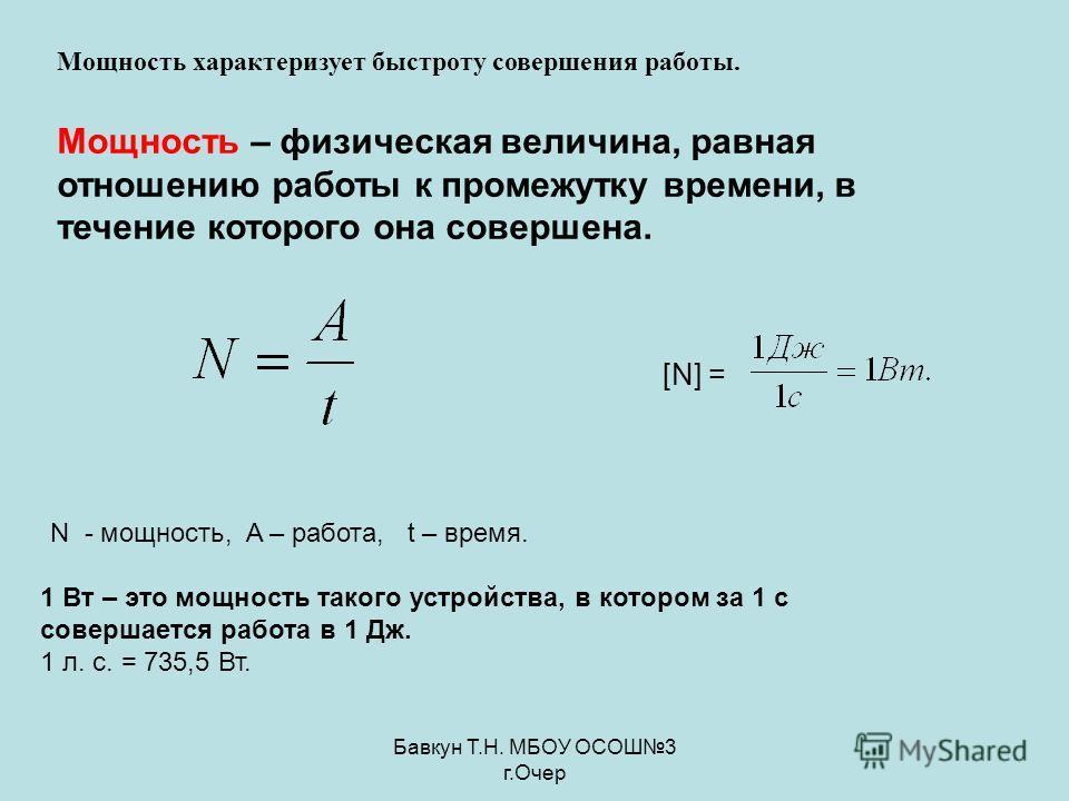 Бавкун Т.Н. МБОУ ОСОШ3 г.Очер Мощность характеризует быстроту совершения работы. Мощность – физическая величина, равная отношению работы к промежутку времени, в течение которого она совершена. [N] = N - мощность, A – работа, t – время. 1 Вт – это мощ