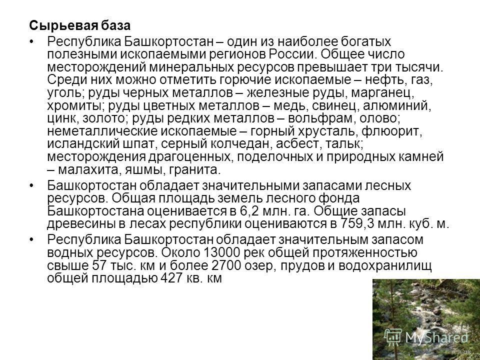 Сырьевая база Республика Башкортостан – один из наиболее богатых полезными ископаемыми регионов России. Общее число месторождений минеральных ресурсов превышает три тысячи. Среди них можно отметить горючие ископаемые – нефть, газ, уголь; руды черных