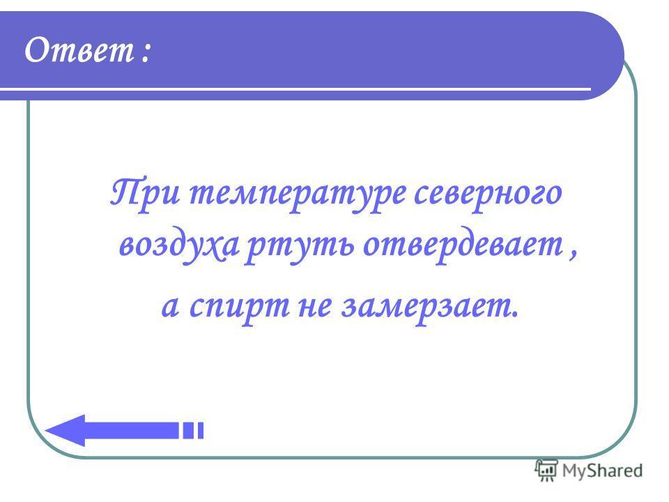Ответ : При температуре северного воздуха ртуть отвердевает, а спирт не замерзает.