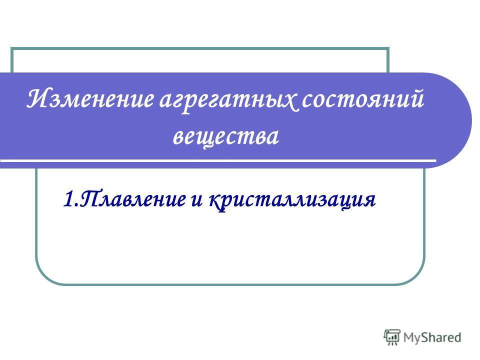 Изменение агрегатных состояний вещества 1.Плавление и кристаллизация
