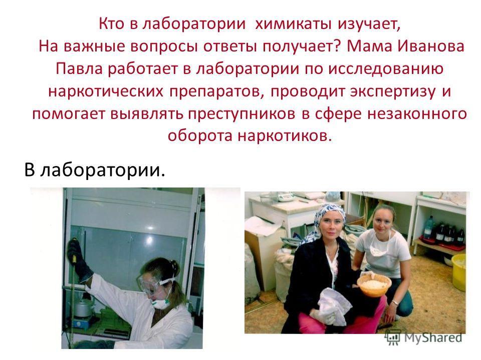 Кто в лаборатории химикаты изучает, На важные вопросы ответы получает? Мама Иванова Павла работает в лаборатории по исследованию наркотических препаратов, проводит экспертизу и помогает выявлять преступников в сфере незаконного оборота наркотиков. В
