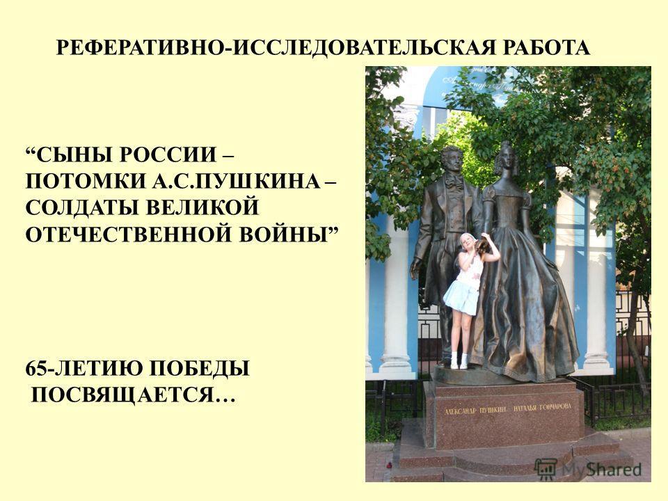 РЕФЕРАТИВНО-ИССЛЕДОВАТЕЛЬСКАЯ РАБОТА СЫНЫ РОССИИ – ПОТОМКИ А.С.ПУШКИНА – СОЛДАТЫ ВЕЛИКОЙ ОТЕЧЕСТВЕННОЙ ВОЙНЫ 65-ЛЕТИЮ ПОБЕДЫ ПОСВЯЩАЕТСЯ…