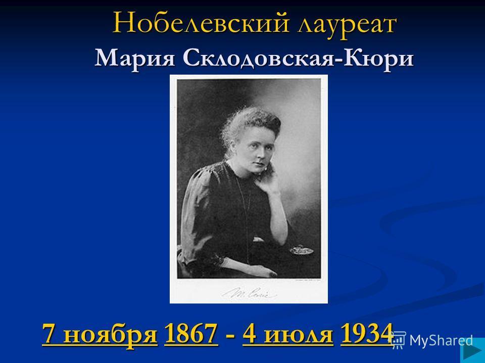 Нобелевский лауреат Мария Склодовская-Кюри 7 ноября7 ноября 1867 - 4 июля 1934 18674 июля1934 7 ноября18674 июля1934