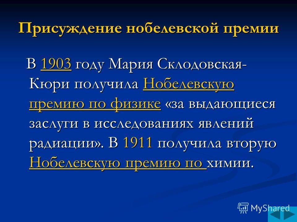 Присуждение нобелевской премии В 1903 году Мария Склодовская- Кюри получила Нобелевскую премию по физике «за выдающиеся заслуги в исследованиях явлений радиации». В 1911 получила вторую Нобелевскую премию по химии. В 1903 году Мария Склодовская- Кюри