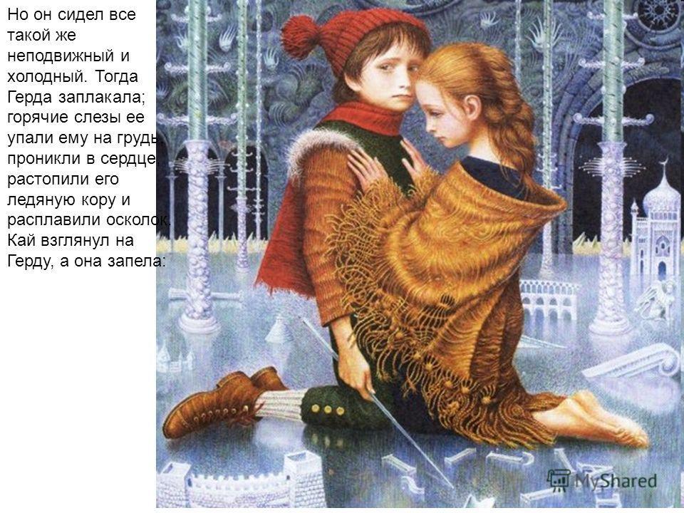 Но он сидел все такой же неподвижный и холодный. Тогда Герда заплакала; горячие слезы ее упали ему на грудь, проникли в сердце, растопили его ледяную кору и расплавили осколок. Кай взглянул на Герду, а она запела: