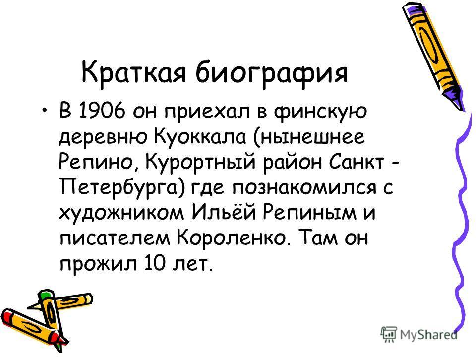 Краткая биография В 1906 он приехал в финскую деревню Куоккала (нынешнее Репино, Курортный район Санкт - Петербурга) где познакомился с художником Ильёй Репиным и писателем Короленко. Там он прожил 10 лет.