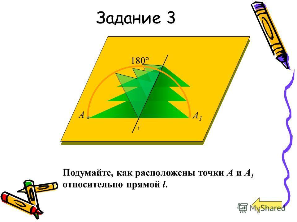 180° A1A1 A l Подумайте, как расположены точки А и A 1 относительно прямой l. Задание 3