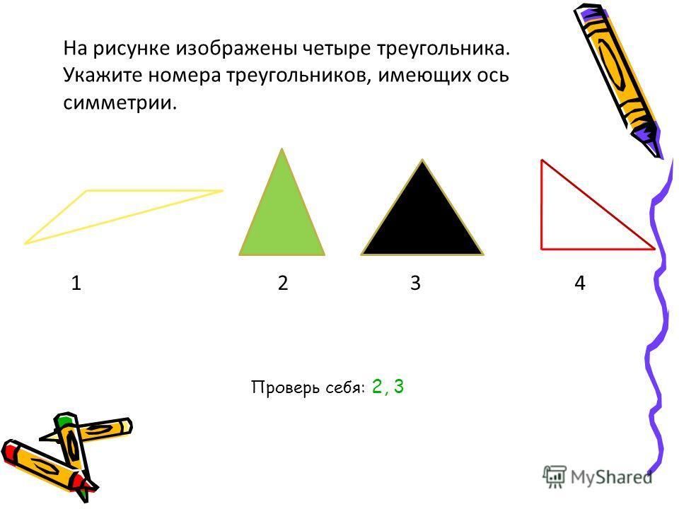 На рисунке изображены четыре треугольника. Укажите номера треугольников, имеющих ось симметрии. 1234 Проверь себя: 2, 3