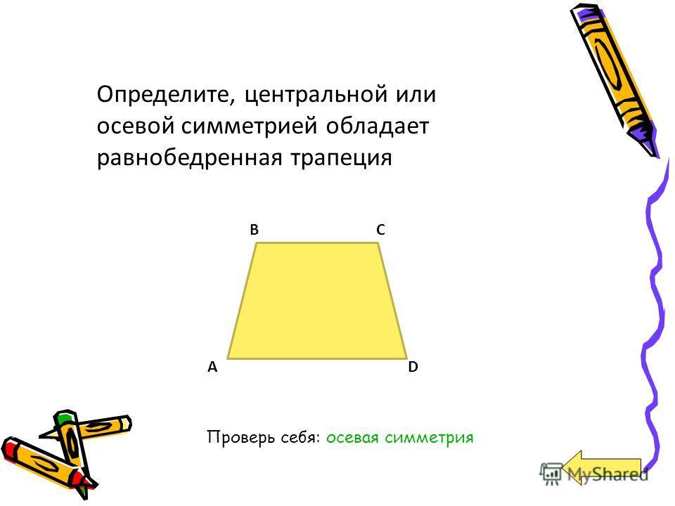 Определите, центральной или осевой симметрией обладает равнобедренная трапеция A BC D Проверь себя: осевая симметрия