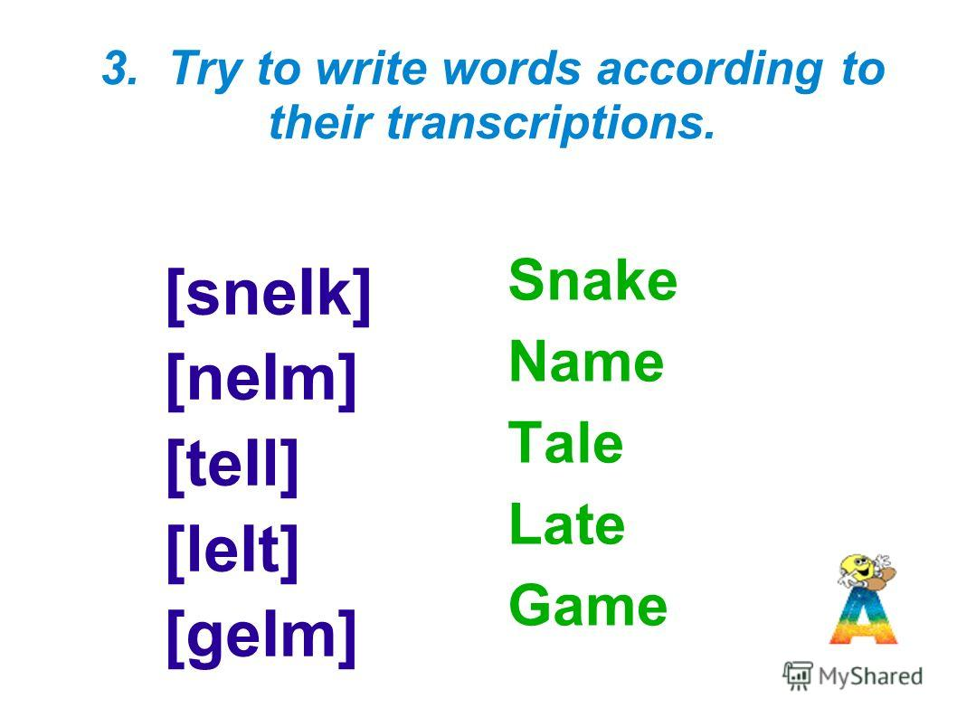 3. Try to write words according to their transcriptions. [sneIk] [neIm] [teIl] [leIt] [geIm] Snake Name Tale Late Game