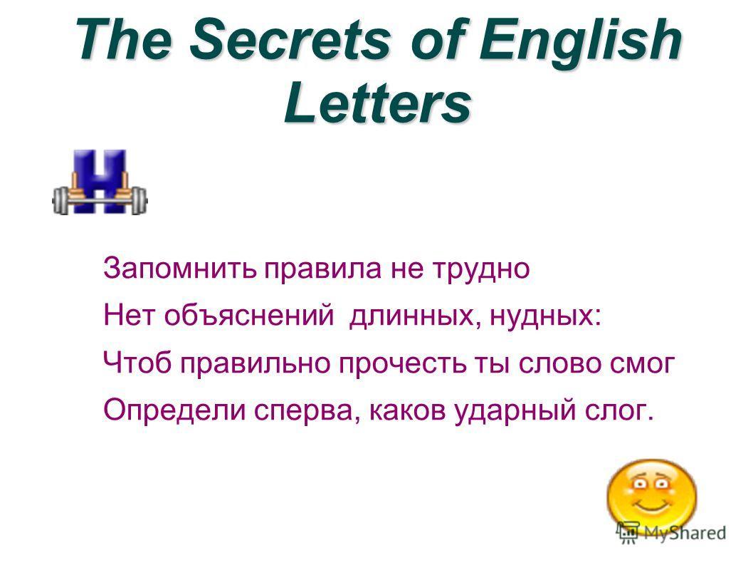 The Secrets of English Letters Запомнить правила не трудно Нет объяснений длинных, нудных: Чтоб правильно прочесть ты слово смог Определи сперва, каков ударный слог.