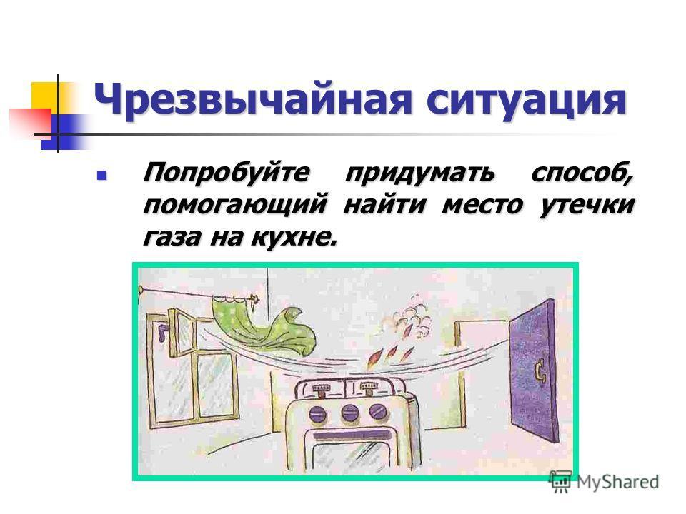 Чрезвычайная ситуация Попробуйте придумать способ, помогающий найти место утечки газа на кухне. Попробуйте придумать способ, помогающий найти место утечки газа на кухне.
