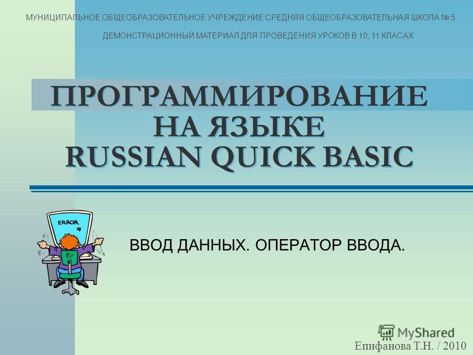 ПРОГРАММИРОВАНИЕ НА ЯЗЫКЕ RUSSIAN QUICK BASIC ВВОД ДАННЫХ. ОПЕРАТОР ВВОДА. Епифанова Т.Н. / 2010 МУНИЦИПАЛЬНОЕ ОБЩЕОБРАЗОВАТЕЛЬНОЕ УЧРЕЖДЕНИЕ СРЕДНЯЯ ОБЩЕОБРАЗОВАТЕЛЬНАЯ ШКОЛА 5 ДЕМОНСТРАЦИОННЫЙ МАТЕРИАЛ ДЛЯ ПРОВЕДЕНИЯ УРОКОВ В 10, 11 КЛАСАХ