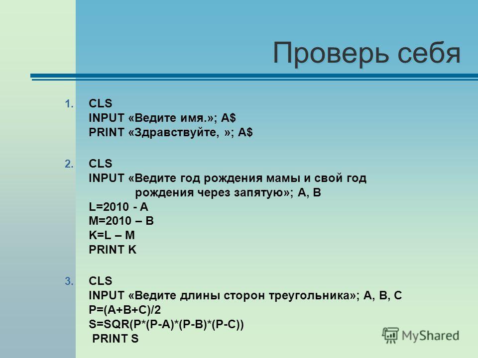 Проверь себя 1. CLS INPUT «Ведите имя.»; А$ PRINT «Здравствуйте, »; А$ 2. CLS INPUT «Ведите год рождения мамы и свой год рождения через запятую»; А, В L=2010 - A M=2010 – B K=L – M PRINT K 3. CLS INPUT «Ведите длины сторон треугольника»; А, В, С P=(A