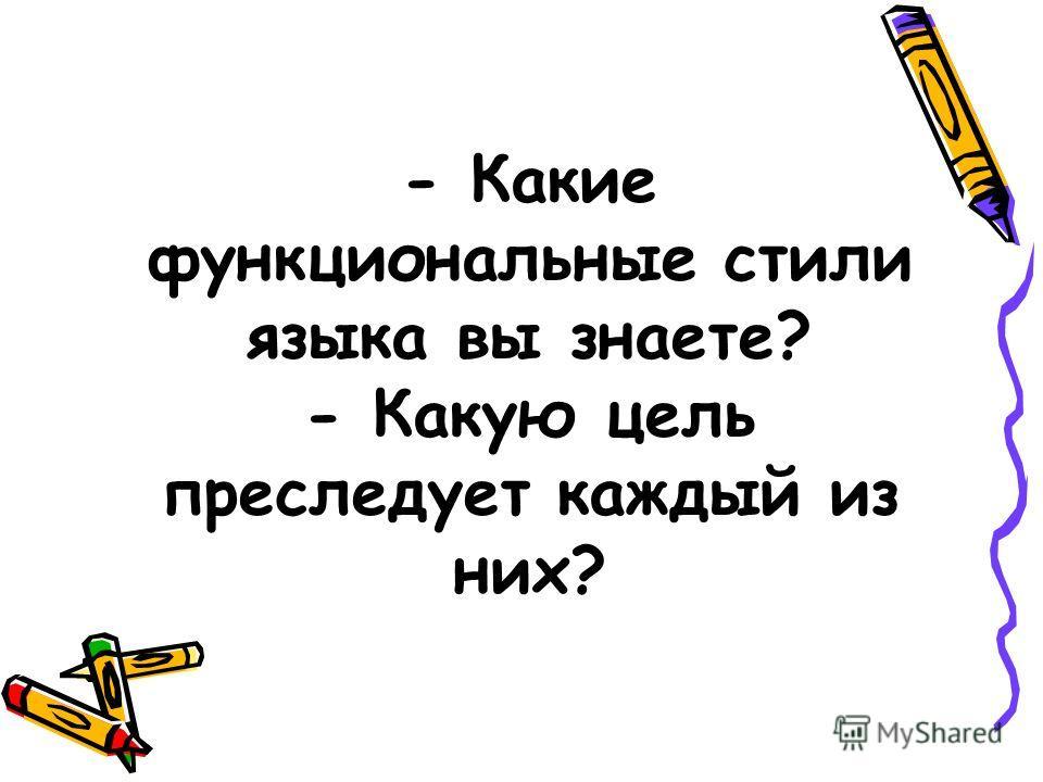- Какие функциональные стили языка вы знаете? - Какую цель преследует каждый из них?
