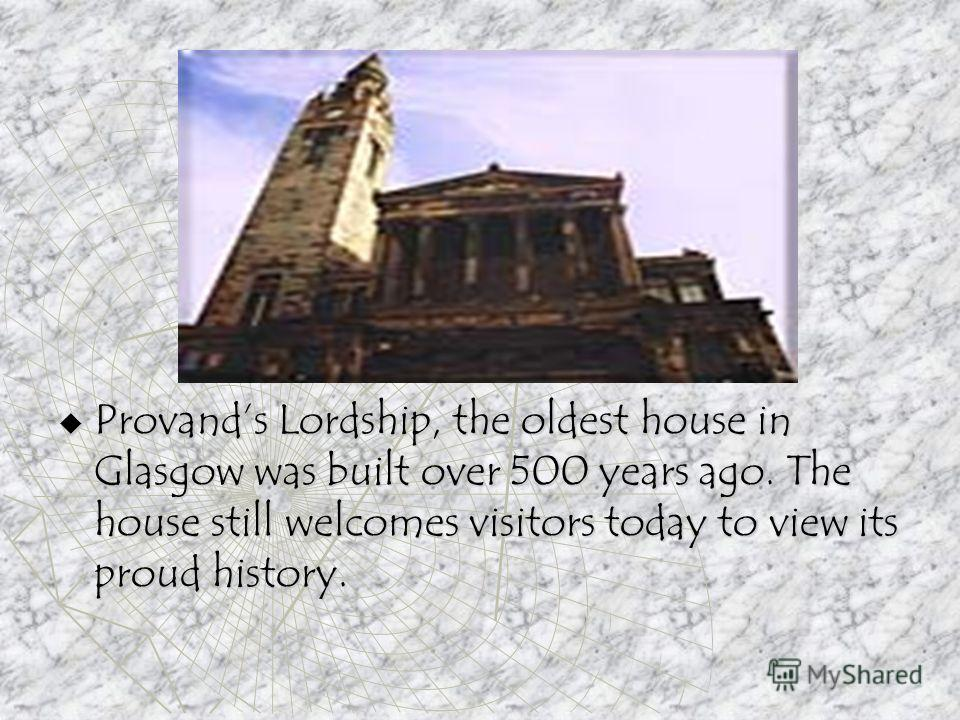 Provands Lordship, the oldest house in Glasgow was built over 500 years ago. The house still welcomes visitors today to view its proud history. Provands Lordship, the oldest house in Glasgow was built over 500 years ago. The house still welcomes visi