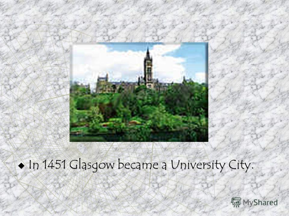 In 1451 Glasgow became a University City. In 1451 Glasgow became a University City.