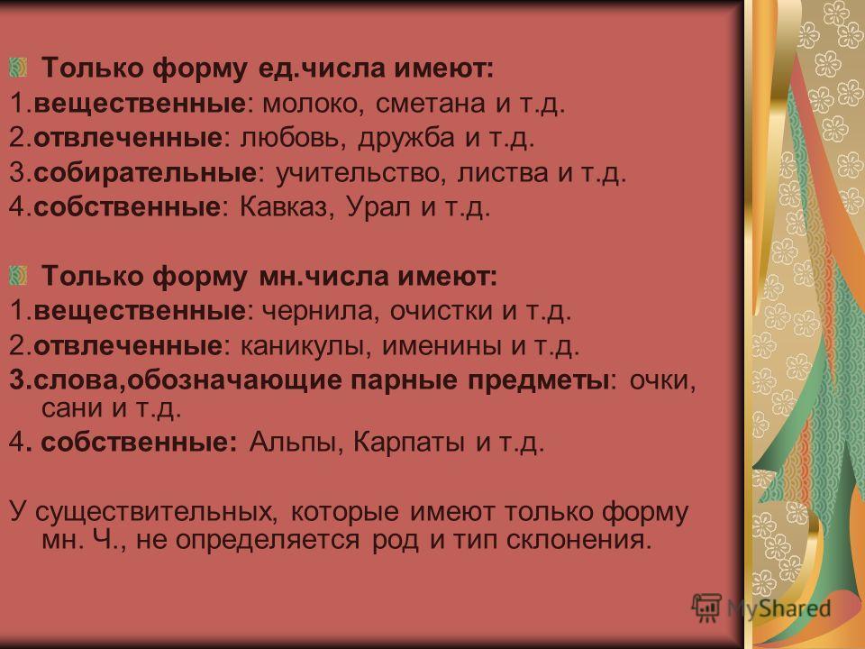Только форму ед.числа имеют: 1.вещественные: молоко, сметана и т.д. 2.отвлеченные: любовь, дружба и т.д. 3.собирательные: учительство, листва и т.д. 4.собственные: Кавказ, Урал и т.д. Только форму мн.числа имеют: 1.вещественные: чернила, очистки и т.