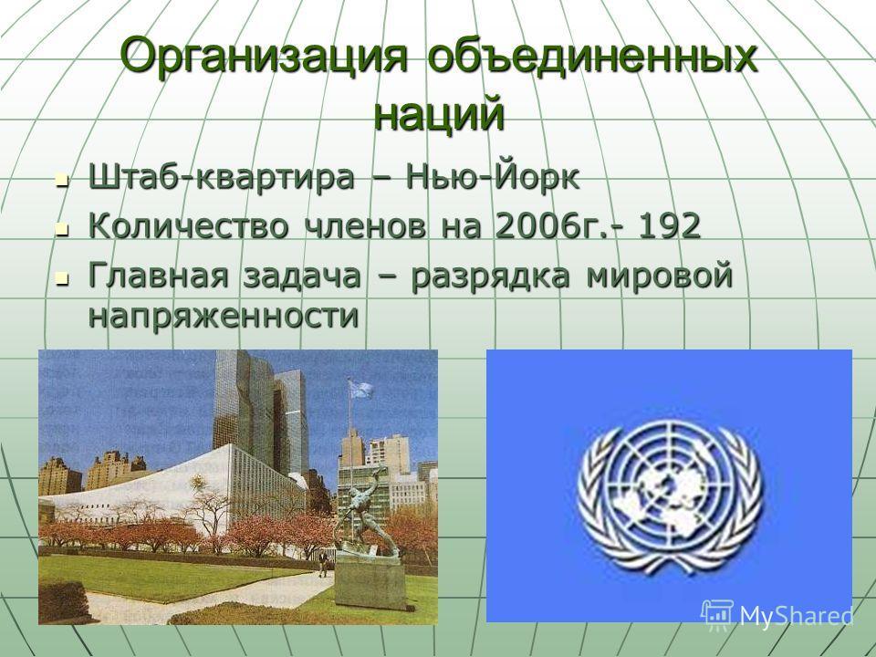 Организация объединенных наций Штаб-квартира – Нью-Йорк Штаб-квартира – Нью-Йорк Количество членов на 2006г.- 192 Количество членов на 2006г.- 192 Главная задача – разрядка мировой напряженности Главная задача – разрядка мировой напряженности