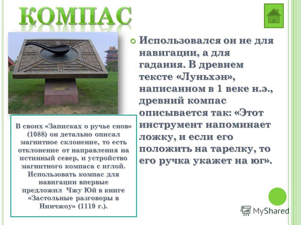 Использовался он не для навигации, а для гадания. В древнем тексте «Луньхэн», написанном в 1 веке н.э., древний компас описывается так: «Этот инструмент напоминает ложку, и если его положить на тарелку, то его ручка укажет на юг». Использовался он не