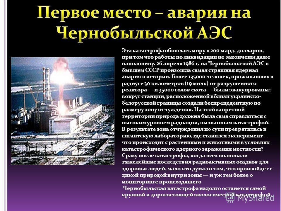 Эта катастрофа обошлась миру в 200 млрд. долларов, при том что работы по ликвидации не закончены даже наполовину. 26 апреля 1986 г. на Чернобыльской АЭС в бывшем СССР произошла самая страшная ядерная авария в истории. Более 135000 человек, проживавши
